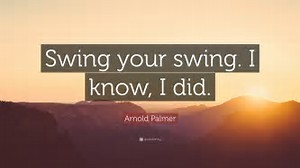 Swing your swing!  Arnie's great lesson on golf and life